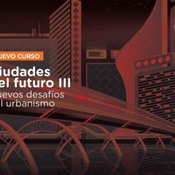 Ciudades del Futuro III. Nuevos desafíos del Urbanismo